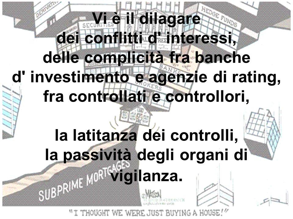 Vi è il dilagare dei conflitti d interessi, delle complicità fra banche d investimento e agenzie di rating, fra controllati e controllori, la latitanza dei controlli, la passività degli organi di vigilanza.