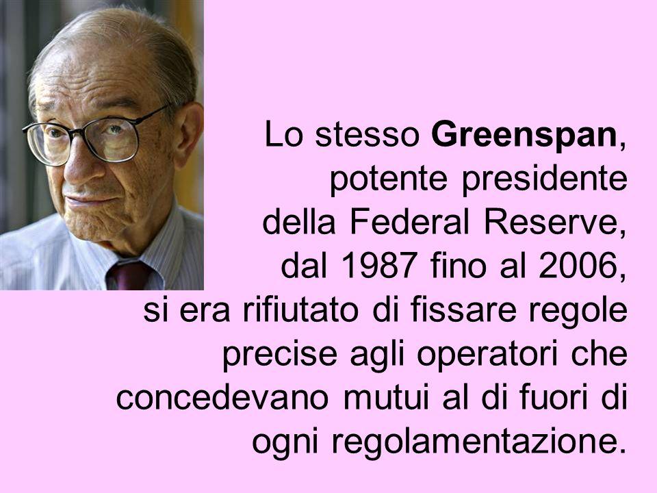 Lo stesso Greenspan, potente presidente della Federal Reserve, dal 1987 fino al 2006, si era rifiutato di fissare regole precise agli operatori che concedevano mutui al di fuori di ogni regolamentazione.