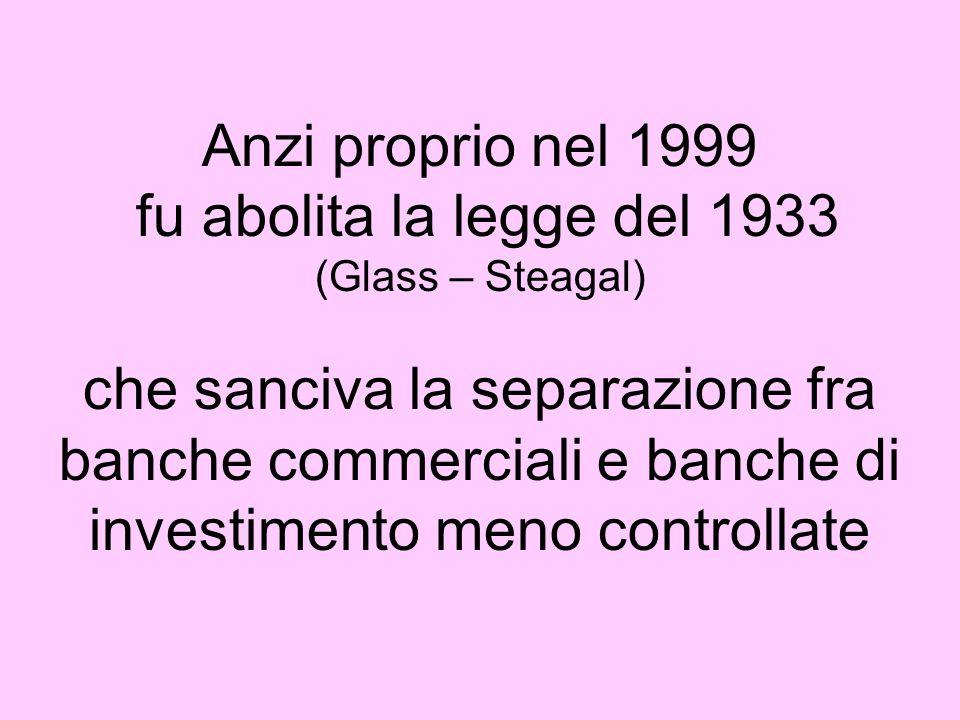 Anzi proprio nel 1999 fu abolita la legge del 1933 (Glass – Steagal) che sanciva la separazione fra banche commerciali e banche di investimento meno controllate
