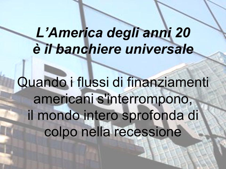L'America degli anni 20 è il banchiere universale Quando i flussi di finanziamenti americani s interrompono, il mondo intero sprofonda di colpo nella recessione