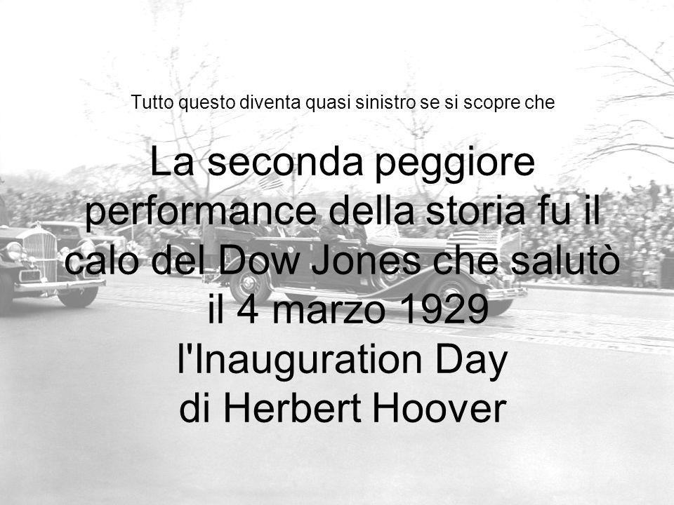 Tutto questo diventa quasi sinistro se si scopre che La seconda peggiore performance della storia fu il calo del Dow Jones che salutò il 4 marzo 1929 l Inauguration Day di Herbert Hoover
