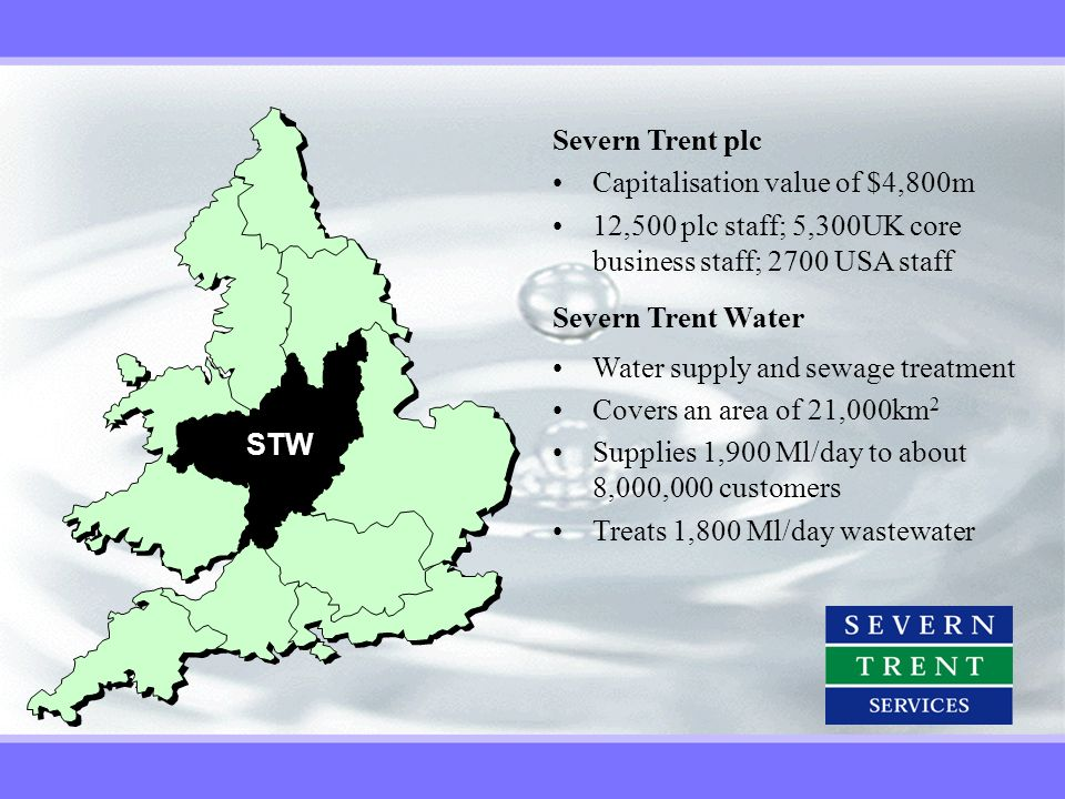 STW Severn Trent plc. Capitalisation value of $4,800m. 12,500 plc staff; 5,300UK core business staff; 2700 USA staff.