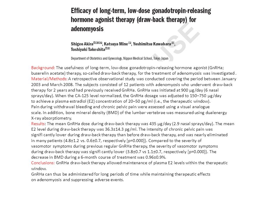 Background: The usefulness of long-term, low-dose gonadotropin-releasing hormone agonist (GnRHa; buserelin acetate) therapy, so-called draw-back therapy, for the treatment of adenomyosis was investigated .