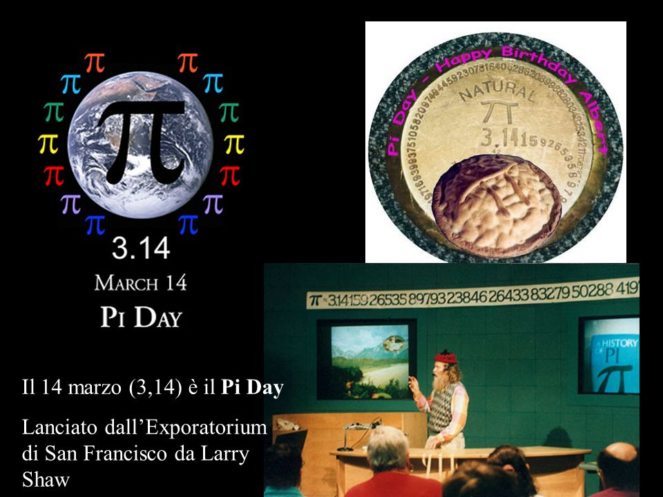 Il 14 marzo (3,14) è il Pi Day Lanciato dall'Exporatorium di San Francisco da Larry Shaw