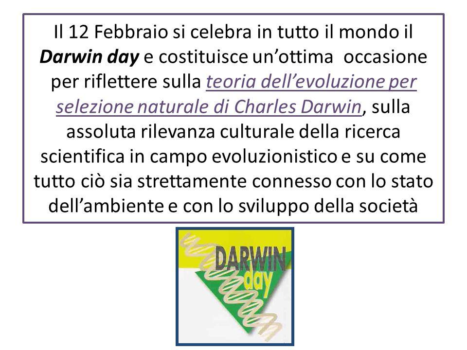Il 12 Febbraio si celebra in tutto il mondo il Darwin day e costituisce un'ottima occasione per riflettere sulla teoria dell'evoluzione per selezione naturale di Charles Darwin, sulla assoluta rilevanza culturale della ricerca scientifica in campo evoluzionistico e su come tutto ciò sia strettamente connesso con lo stato dell'ambiente e con lo sviluppo della società