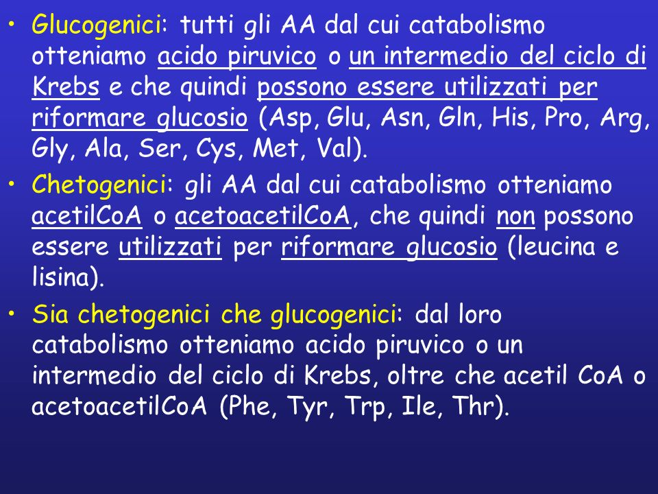 Glucogenici: tutti gli AA dal cui catabolismo otteniamo acido piruvico o un intermedio del ciclo di Krebs e che quindi possono essere utilizzati per riformare glucosio (Asp, Glu, Asn, Gln, His, Pro, Arg, Gly, Ala, Ser, Cys, Met, Val).