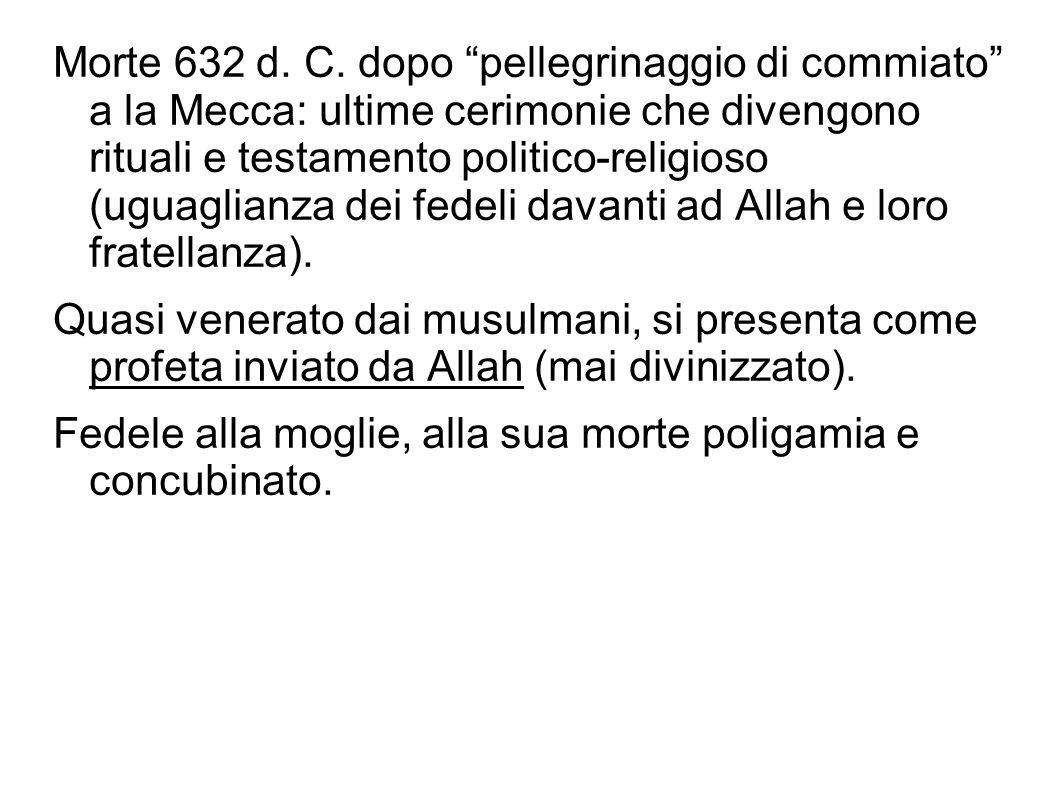 Morte 632 d. C. dopo pellegrinaggio di commiato a la Mecca: ultime cerimonie che divengono rituali e testamento politico-religioso (uguaglianza dei fedeli davanti ad Allah e loro fratellanza).