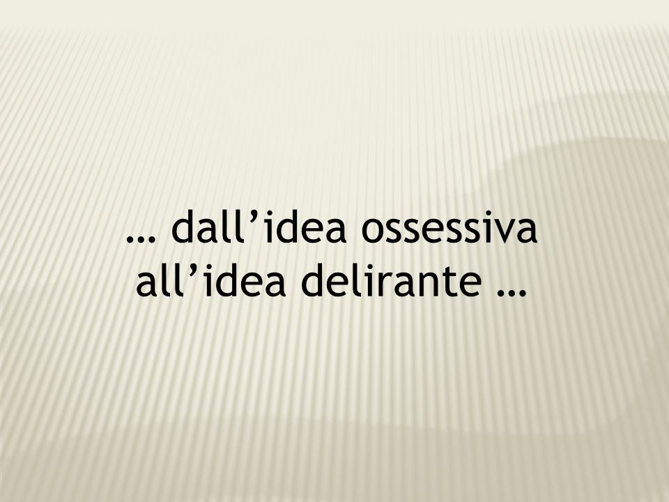 … dall'idea ossessiva all'idea delirante …
