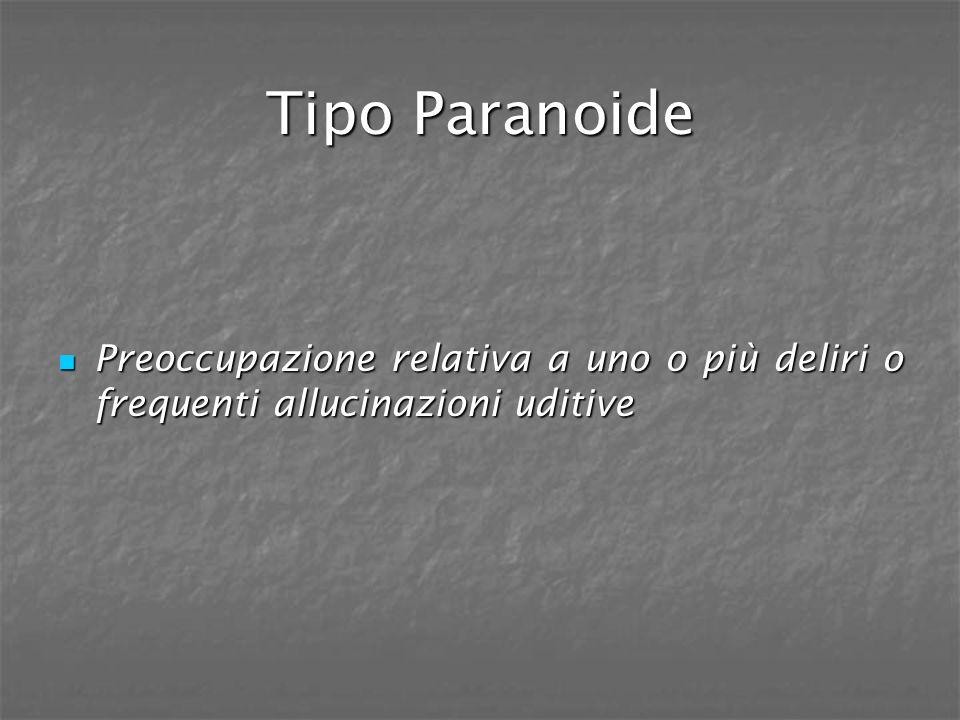 Tipo Paranoide Preoccupazione relativa a uno o più deliri o frequenti allucinazioni uditive