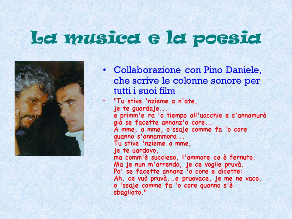 La musica e la poesia. Collaborazione con Pino Daniele, che scrive le colonne sonore per tutti i suoi film.