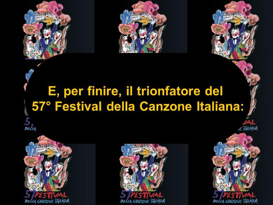 E, per finire, il trionfatore del 57° Festival della Canzone Italiana: