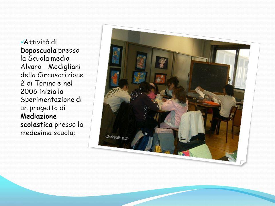 Attività di Doposcuola presso la Scuola media Alvaro – Modigliani della Circoscrizione 2 di Torino e nel 2006 inizia la Sperimentazione di un progetto di Mediazione scolastica presso la medesima scuola;