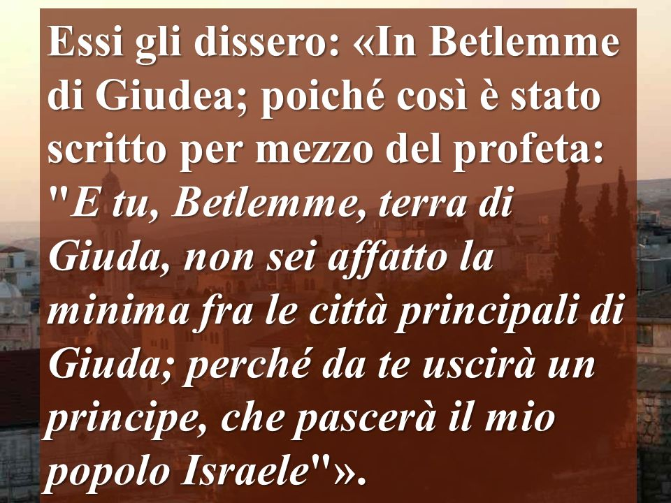 Essi gli dissero: «In Betlemme di Giudea; poiché così è stato scritto per mezzo del profeta: E tu, Betlemme, terra di Giuda, non sei affatto la minima fra le città principali di Giuda; perché da te uscirà un principe, che pascerà il mio popolo Israele ».