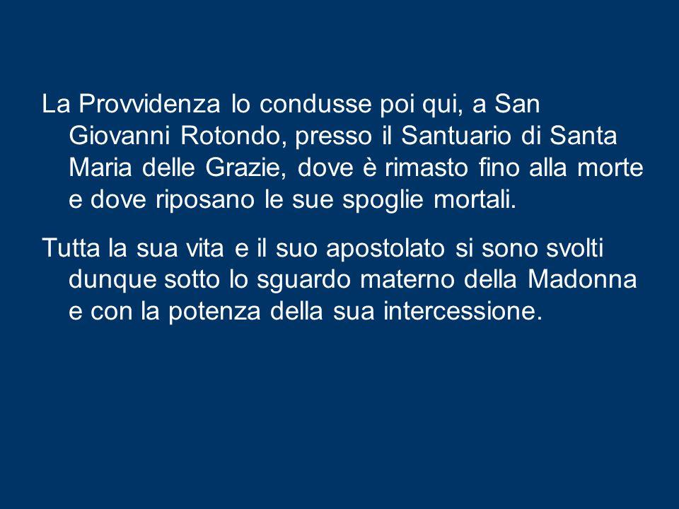 La Provvidenza lo condusse poi qui, a San Giovanni Rotondo, presso il Santuario di Santa Maria delle Grazie, dove è rimasto fino alla morte e dove riposano le sue spoglie mortali.