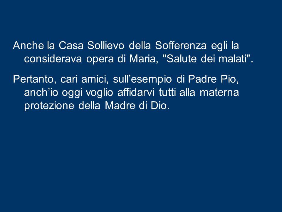 Anche la Casa Sollievo della Sofferenza egli la considerava opera di Maria, Salute dei malati .