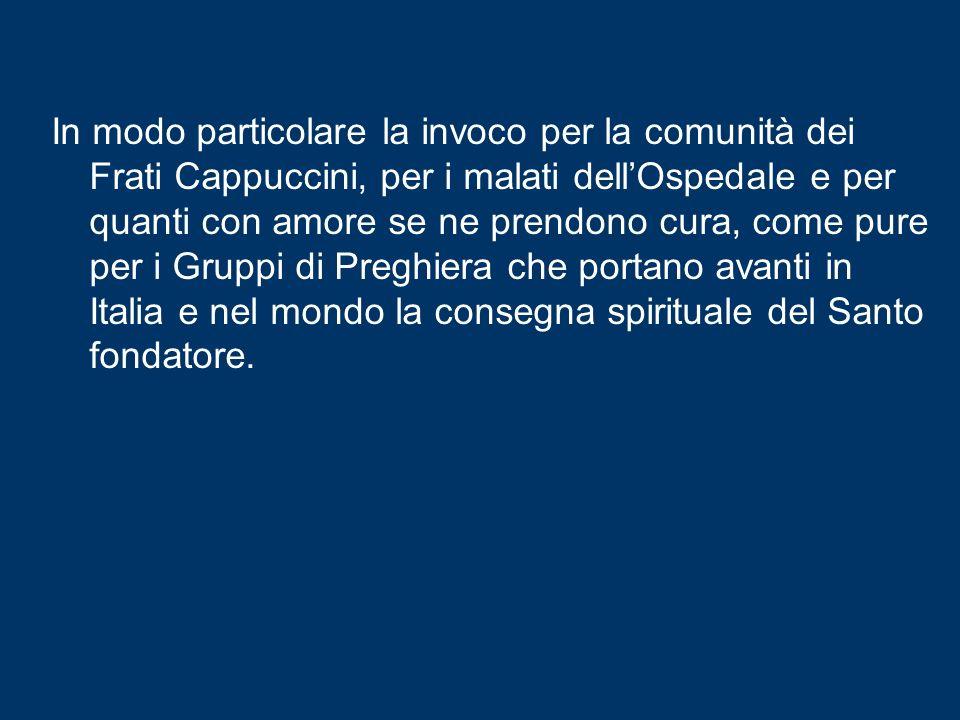In modo particolare la invoco per la comunità dei Frati Cappuccini, per i malati dell'Ospedale e per quanti con amore se ne prendono cura, come pure per i Gruppi di Preghiera che portano avanti in Italia e nel mondo la consegna spirituale del Santo fondatore.