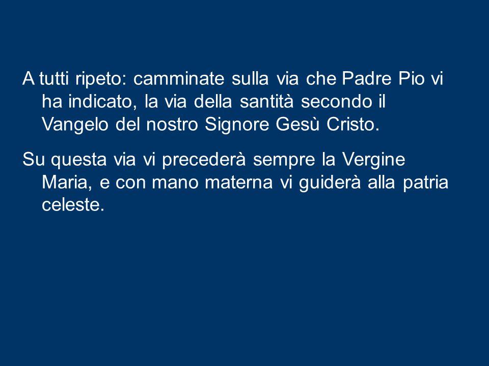 A tutti ripeto: camminate sulla via che Padre Pio vi ha indicato, la via della santità secondo il Vangelo del nostro Signore Gesù Cristo.