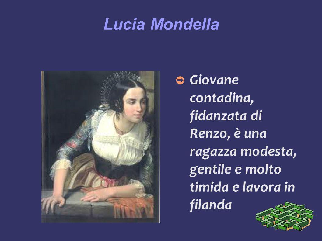 Lucia Mondella Giovane contadina, fidanzata di Renzo, è una ragazza modesta, gentile e molto timida e lavora in filanda.