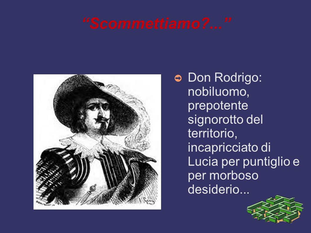 Scommettiamo ... Don Rodrigo: nobiluomo, prepotente signorotto del territorio, incapricciato di Lucia per puntiglio e per morboso desiderio...