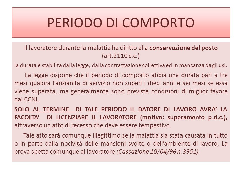 PERIODO DI COMPORTO Il lavoratore durante la malattia ha diritto alla conservazione del posto (art.2110 c.c.)