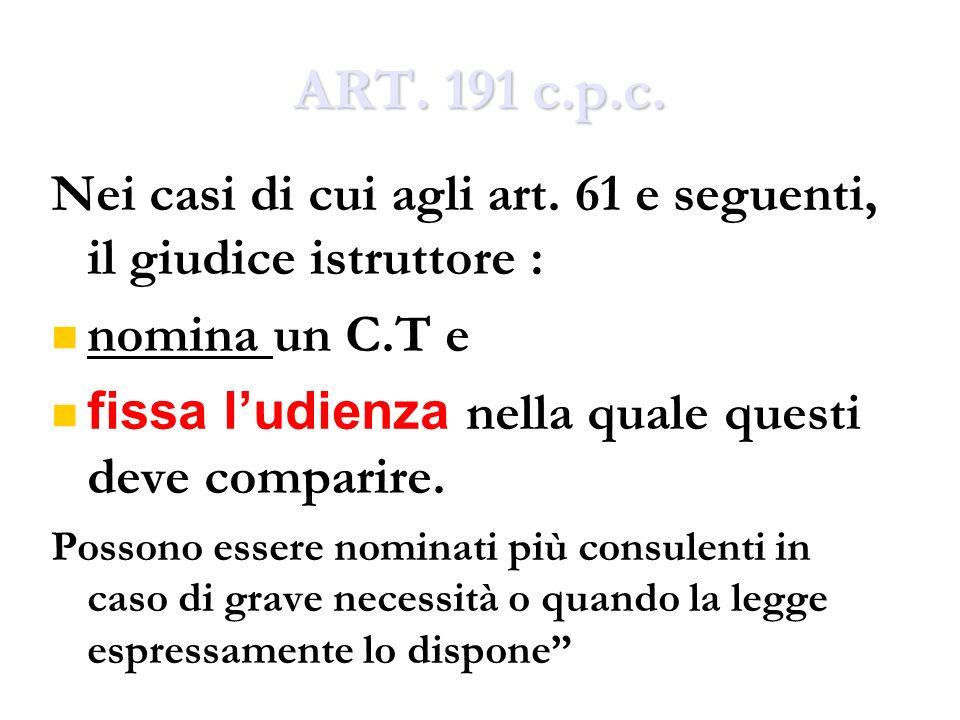 ART. 191 c.p.c. Nei casi di cui agli art. 61 e seguenti, il giudice istruttore : nomina un C.T e.