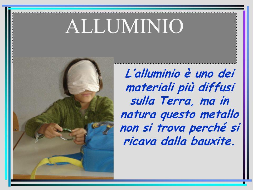ALLUMINIO L'alluminio è uno dei materiali più diffusi sulla Terra, ma in natura questo metallo non si trova perché si ricava dalla bauxite.
