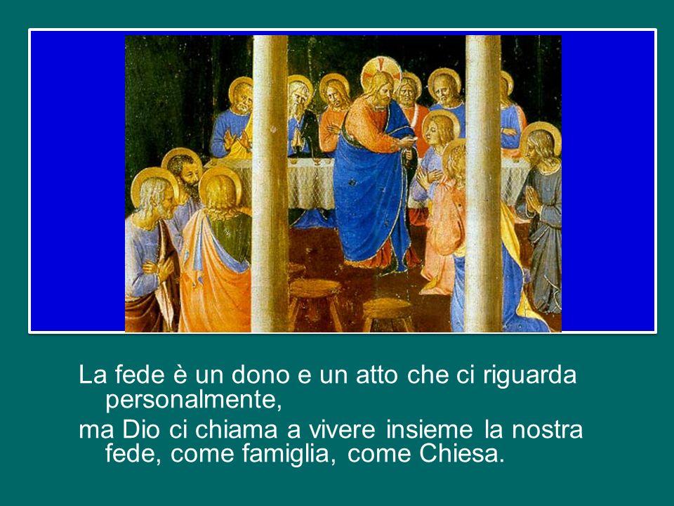 La fede è un dono e un atto che ci riguarda personalmente, ma Dio ci chiama a vivere insieme la nostra fede, come famiglia, come Chiesa.