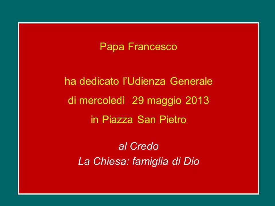 Papa Francesco ha dedicato l'Udienza Generale di mercoledì 29 maggio 2013 in Piazza San Pietro al Credo La Chiesa: famiglia di Dio