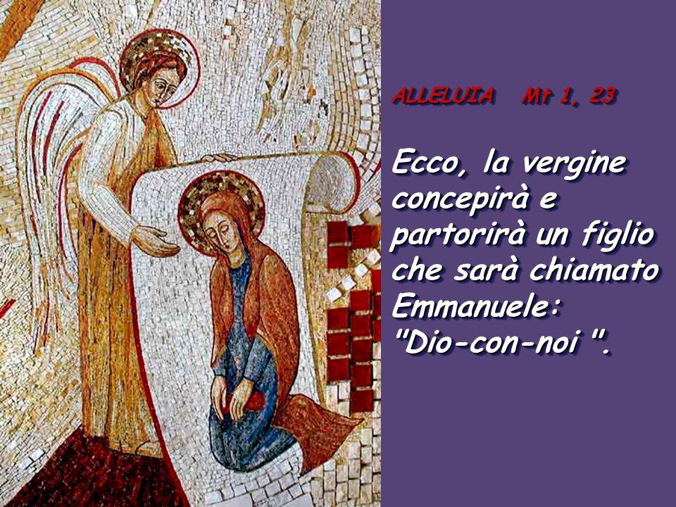 ALLELUIA Mt 1, 23 Ecco, la vergine concepirà e partorirà un figlio che sarà chiamato Emmanuele: Dio-con-noi .