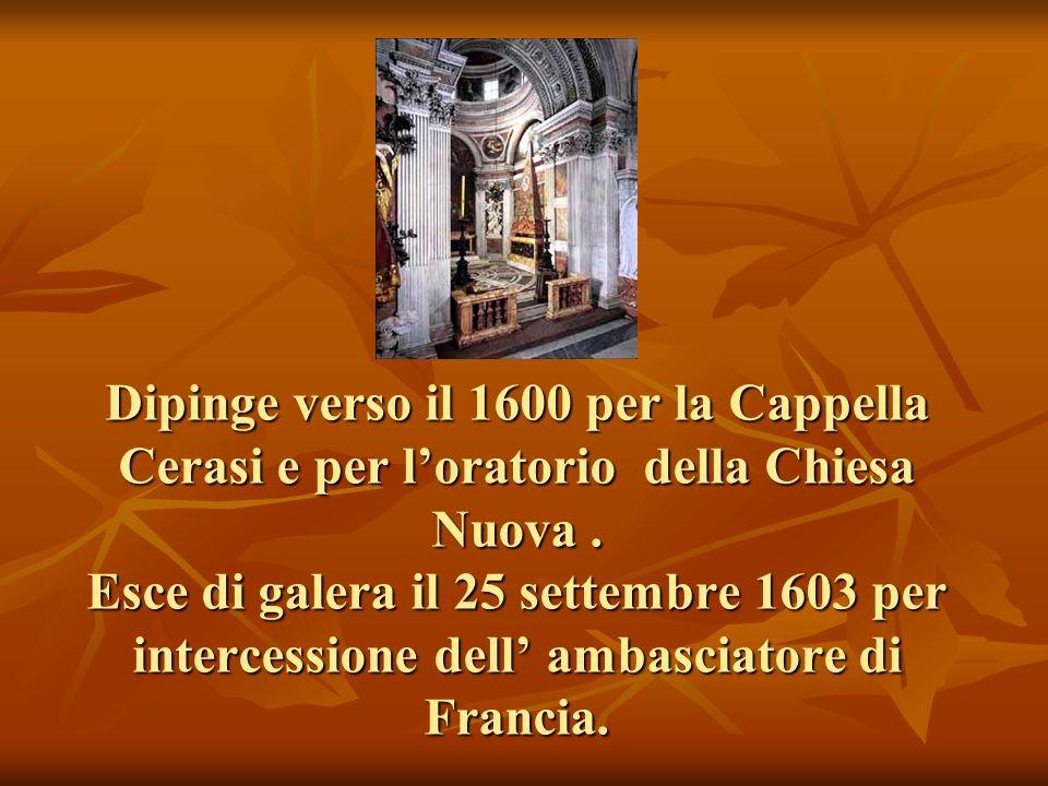 Dipinge verso il 1600 per la Cappella Cerasi e per l'oratorio della Chiesa Nuova .