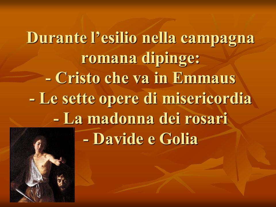 Durante l'esilio nella campagna romana dipinge: - Cristo che va in Emmaus - Le sette opere di misericordia - La madonna dei rosari - Davide e Golia