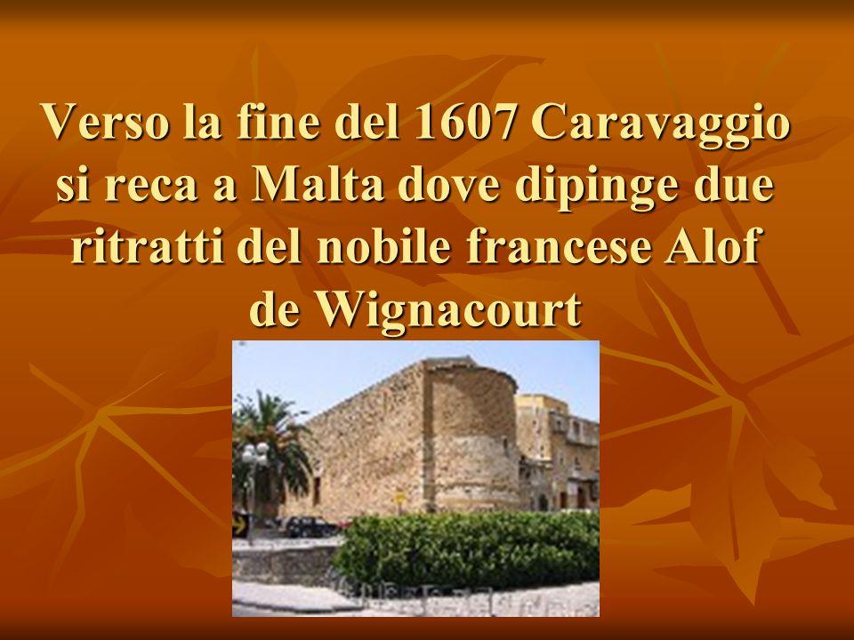 Verso la fine del 1607 Caravaggio si reca a Malta dove dipinge due ritratti del nobile francese Alof de Wignacourt