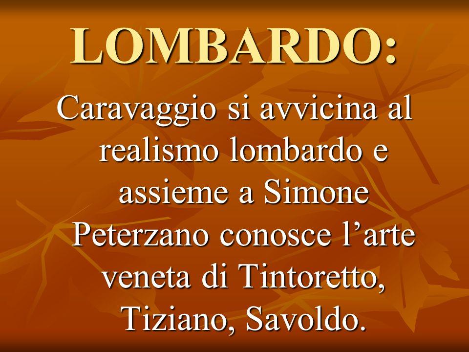 LOMBARDO: Caravaggio si avvicina al realismo lombardo e assieme a Simone Peterzano conosce l'arte veneta di Tintoretto, Tiziano, Savoldo.