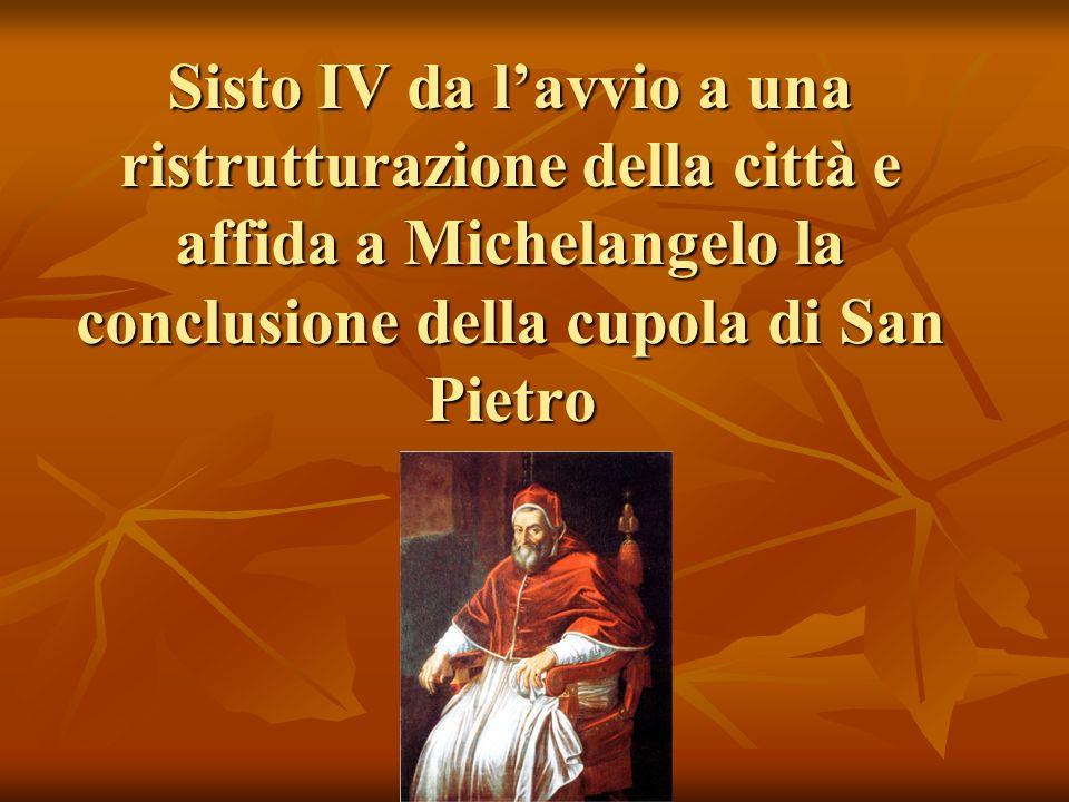Sisto IV da l'avvio a una ristrutturazione della città e affida a Michelangelo la conclusione della cupola di San Pietro