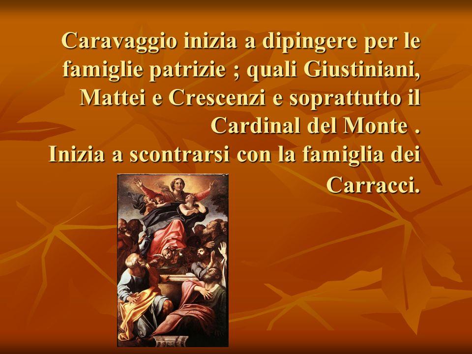 Caravaggio inizia a dipingere per le famiglie patrizie ; quali Giustiniani, Mattei e Crescenzi e soprattutto il Cardinal del Monte .