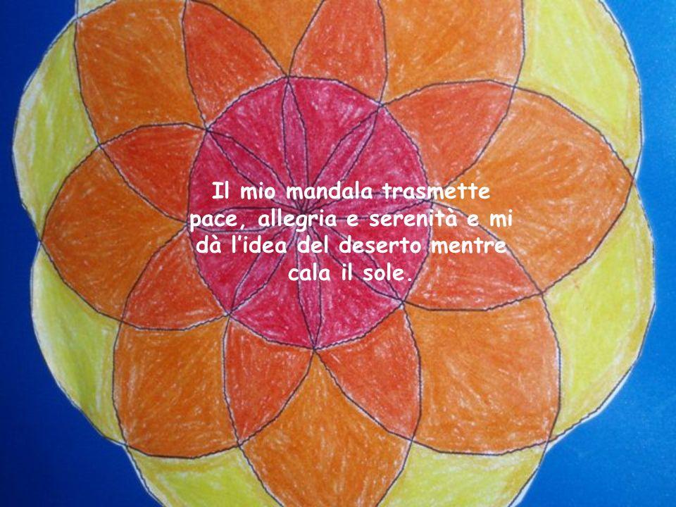 Il mio mandala trasmette pace, allegria e serenità e mi dà l'idea del deserto mentre cala il sole.