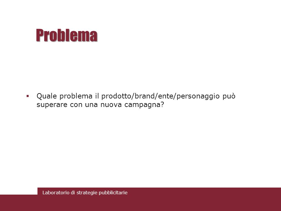 Problema Quale problema il prodotto/brand/ente/personaggio può superare con una nuova campagna