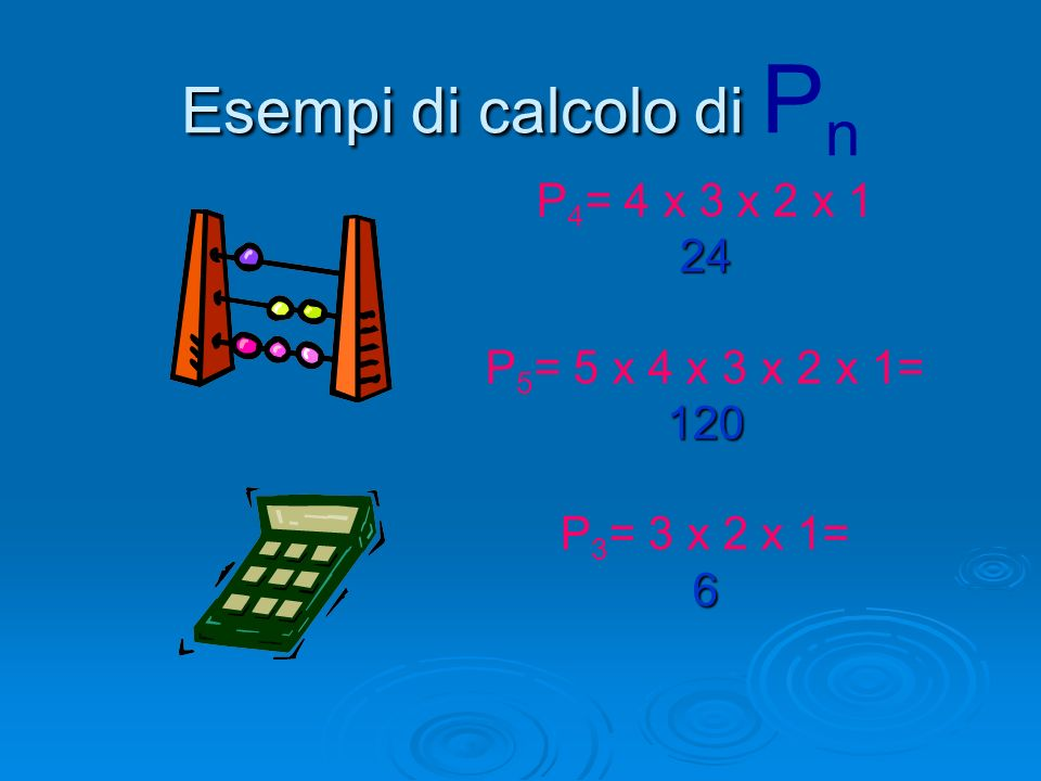 Esempi di calcolo di Pn P4= 4 x 3 x 2 x 1 24 P5= 5 x 4 x 3 x 2 x 1=