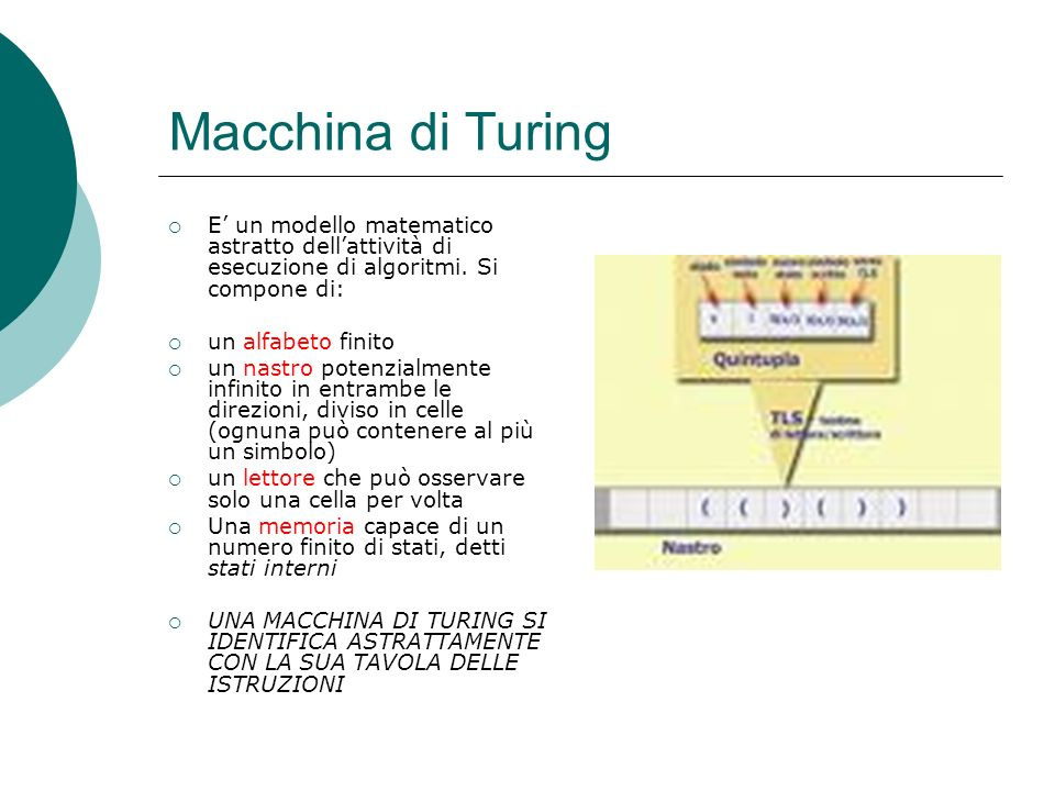 Macchina di Turing E' un modello matematico astratto dell'attività di esecuzione di algoritmi. Si compone di: