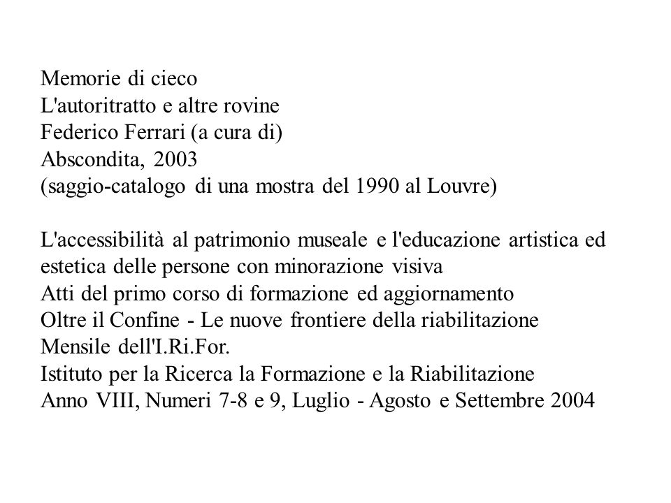 Memorie di cieco L autoritratto e altre rovine. Federico Ferrari (a cura di) Abscondita, 2003. (saggio-catalogo di una mostra del 1990 al Louvre)