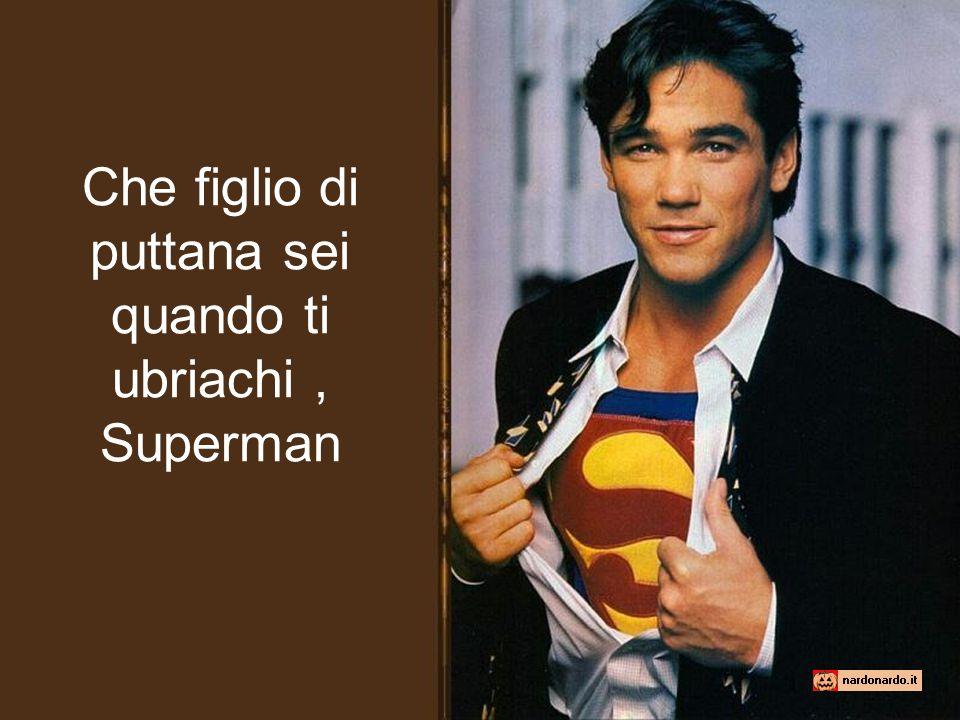 Che figlio di puttana sei quando ti ubriachi , Superman