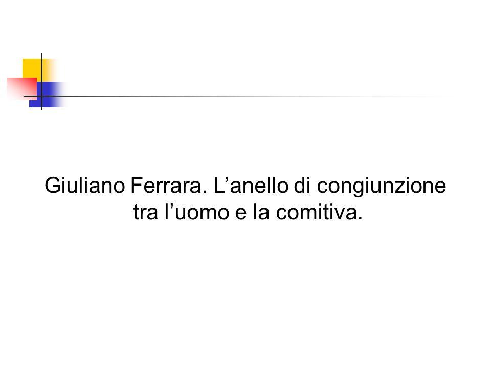 Giuliano Ferrara. L'anello di congiunzione tra l'uomo e la comitiva.