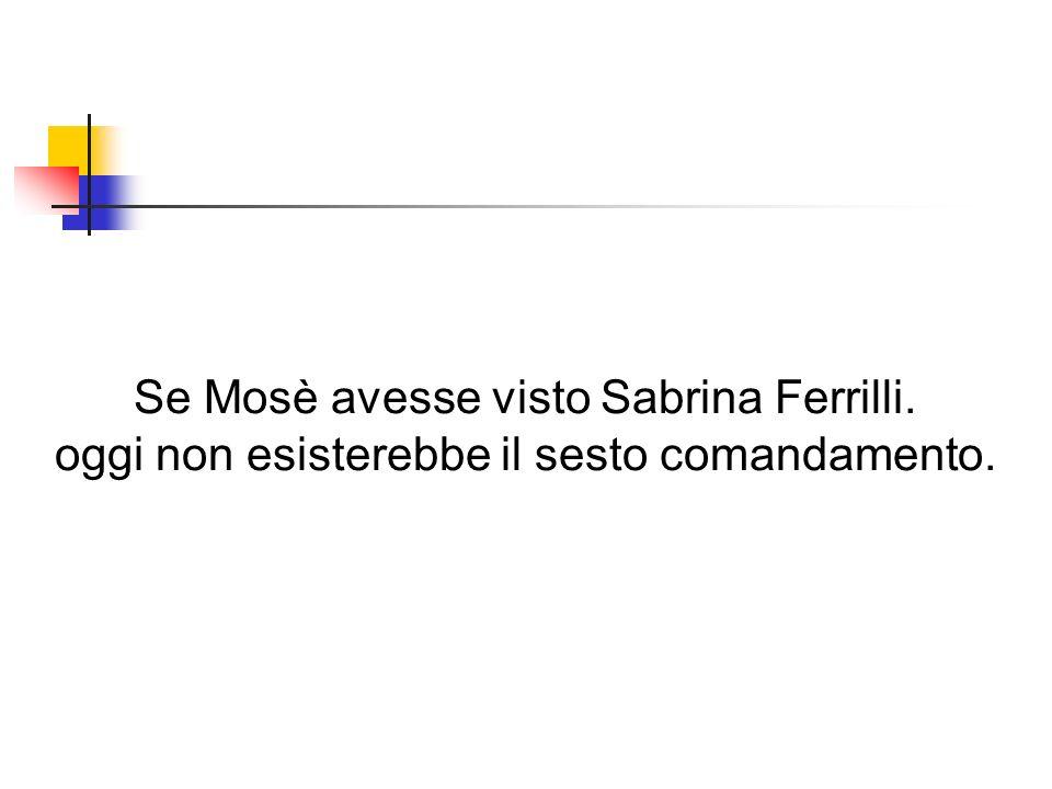 Se Mosè avesse visto Sabrina Ferrilli.