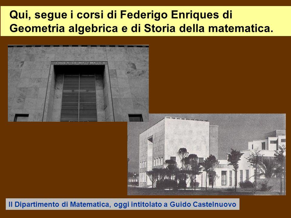 Qui, segue i corsi di Federigo Enriques di Geometria algebrica e di Storia della matematica.