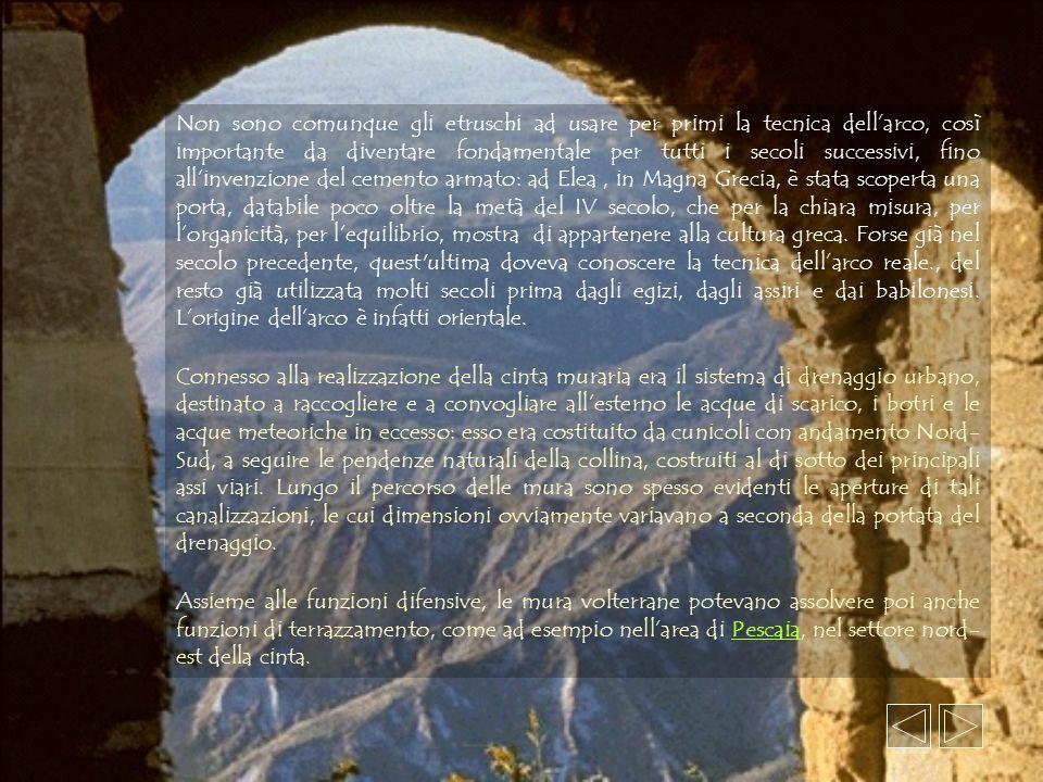 Non sono comunque gli etruschi ad usare per primi la tecnica dell'arco, così importante da diventare fondamentale per tutti i secoli successivi, fino all'invenzione del cemento armato: ad Elea , in Magna Grecia, è stata scoperta una porta, databile poco oltre la metà del IV secolo, che per la chiara misura, per l'organicità, per l'equilibrio, mostra di appartenere alla cultura greca. Forse già nel secolo precedente, quest ultima doveva conoscere la tecnica dell'arco reale., del resto già utilizzata molti secoli prima dagli egizi, dagli assiri e dai babilonesi. L'origine dell'arco è infatti orientale.