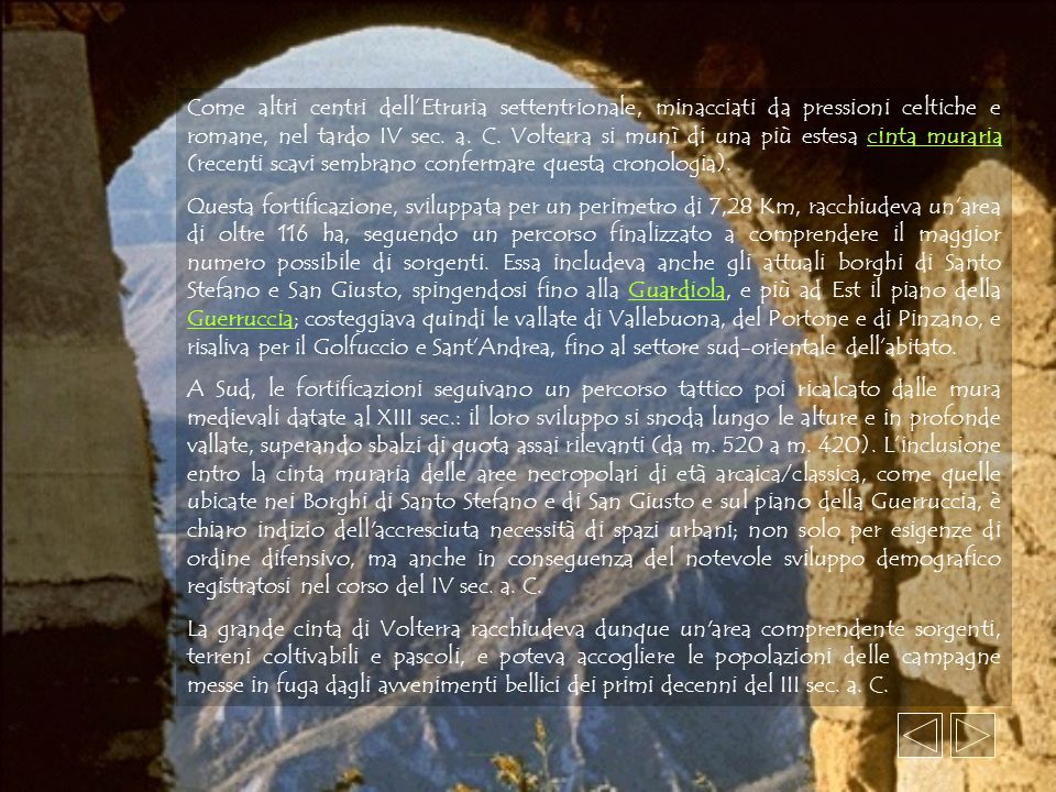 Come altri centri dell'Etruria settentrionale, minacciati da pressioni celtiche e romane, nel tardo IV sec. a. C. Volterra si munì di una più estesa cinta muraria (recenti scavi sembrano confermare questa cronologia).