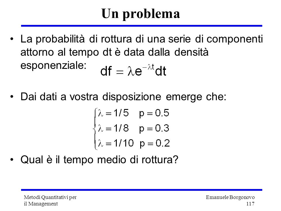 Un problema La probabilità di rottura di una serie di componenti attorno al tempo dt è data dalla densità esponenziale:
