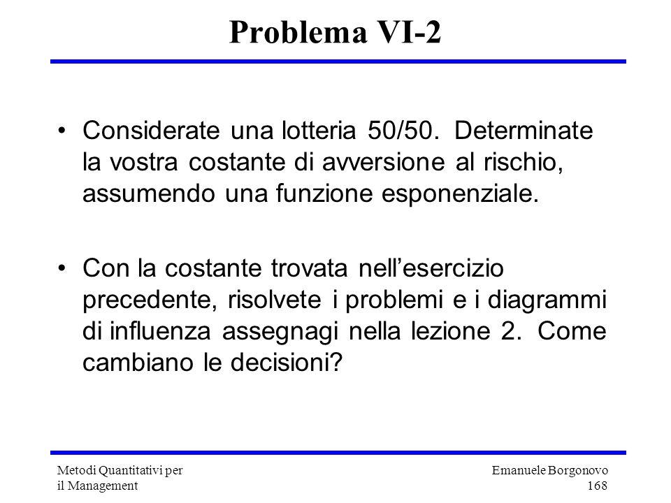 Problema VI-2 Considerate una lotteria 50/50. Determinate la vostra costante di avversione al rischio, assumendo una funzione esponenziale.