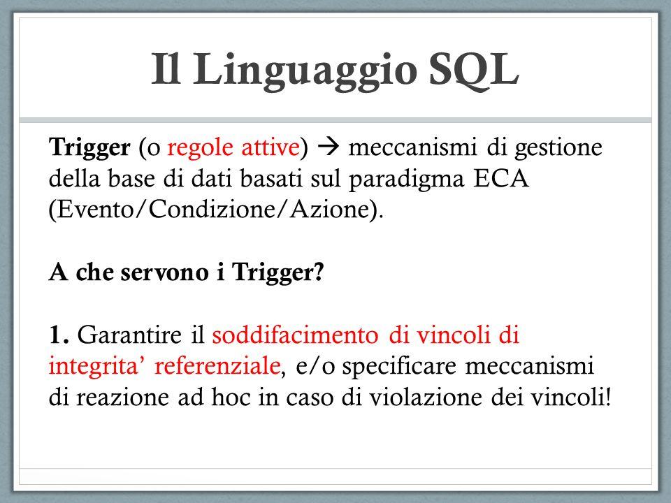 Il Linguaggio SQL Trigger (o regole attive)  meccanismi di gestione della base di dati basati sul paradigma ECA (Evento/Condizione/Azione).
