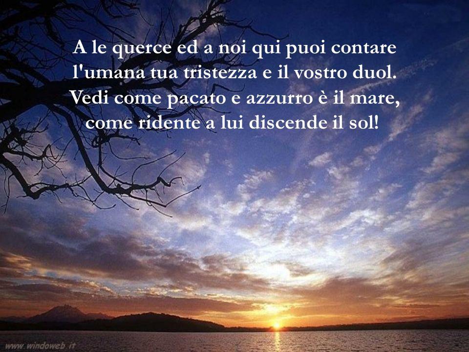 A le querce ed a noi qui puoi contare l umana tua tristezza e il vostro duol. Vedi come pacato e azzurro è il mare, come ridente a lui discende il sol!